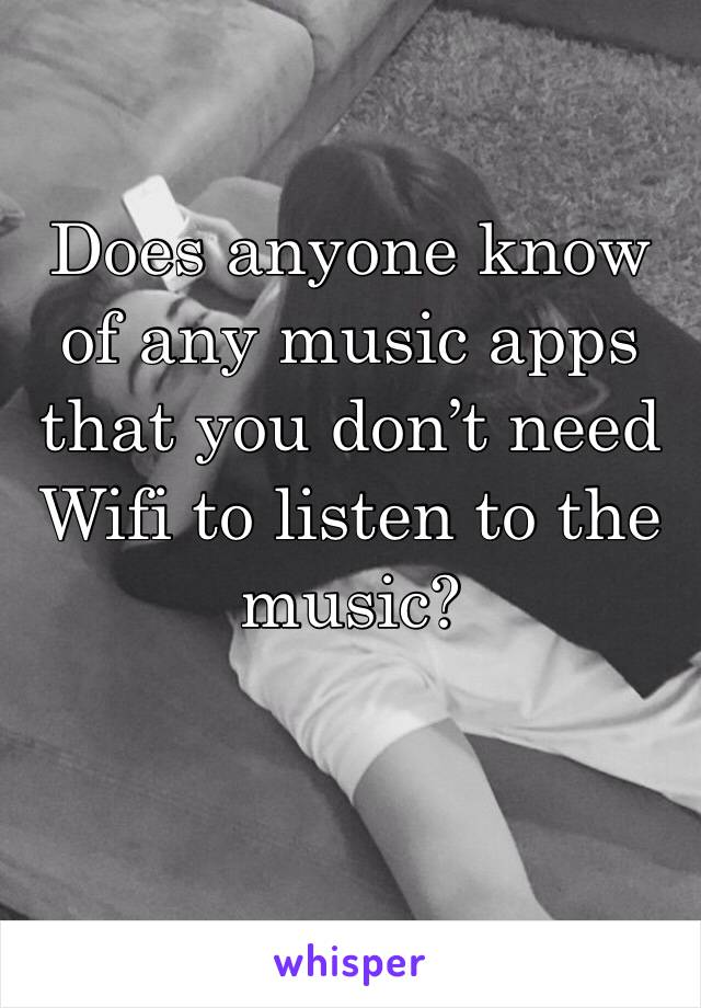 Does anyone know of any music apps that you don't need Wifi to listen to the music?