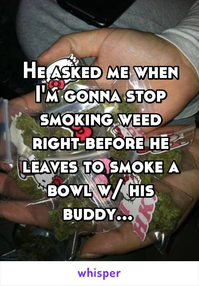 He asked me when I'm gonna stop smoking weed right before he leaves to smoke a bowl w/ his buddy...