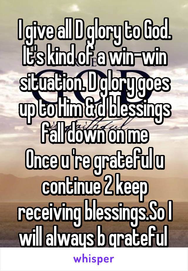 I give all D glory to God. It's kind of a win-win situation. D glory goes up to Him & d blessings fall down on me Once u 're grateful u continue 2 keep receiving blessings.So I will always b grateful