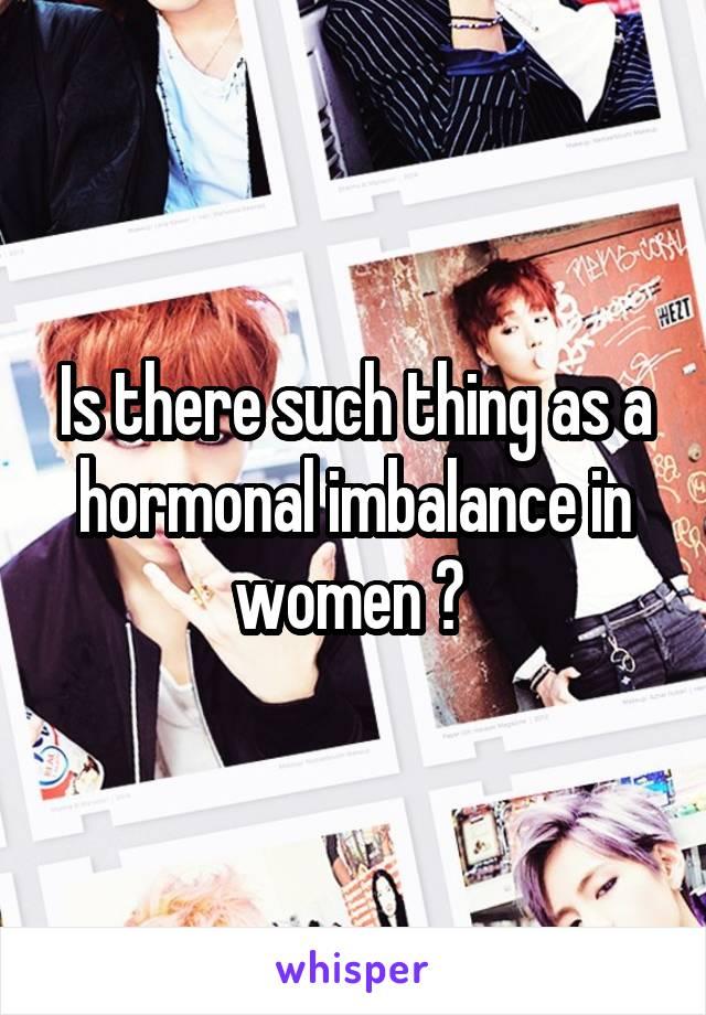 Is there such thing as a hormonal imbalance in women ?