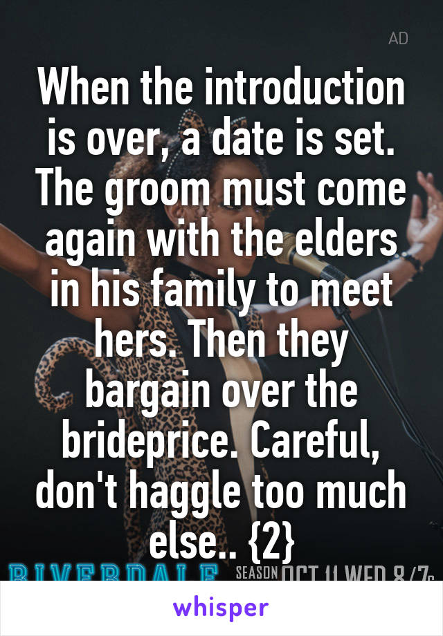 When the introduction is over, a date is set. The groom must come again with the elders in his family to meet hers. Then they bargain over the brideprice. Careful, don't haggle too much else.. {2}