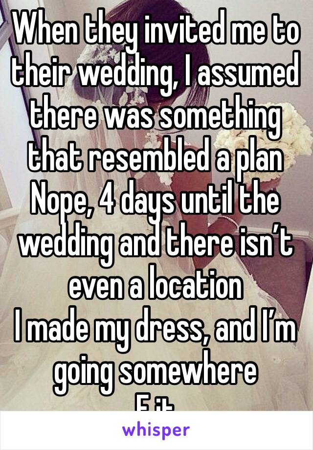 When they invited me to their wedding, I assumed there was something that resembled a plan Nope, 4 days until the wedding and there isn't even a location I made my dress, and I'm going somewhere F it