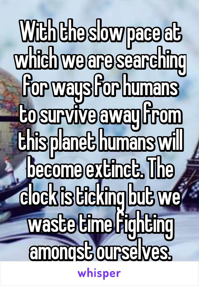 With the slow pace at which we are searching for ways for humans to survive away from this planet humans will become extinct. The clock is ticking but we waste time fighting amongst ourselves.