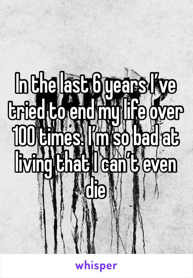In the last 6 years I've tried to end my life over 100 times. I'm so bad at living that I can't even die