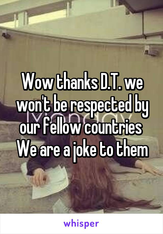 Wow thanks D.T. we won't be respected by our fellow countries  We are a joke to them