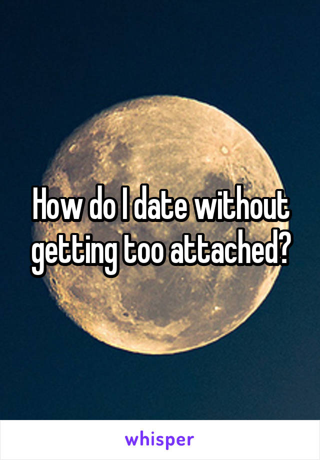 How do I date without getting too attached?
