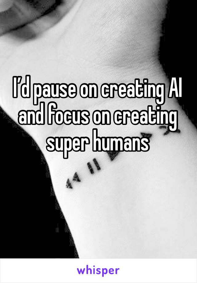 I'd pause on creating AI and focus on creating super humans