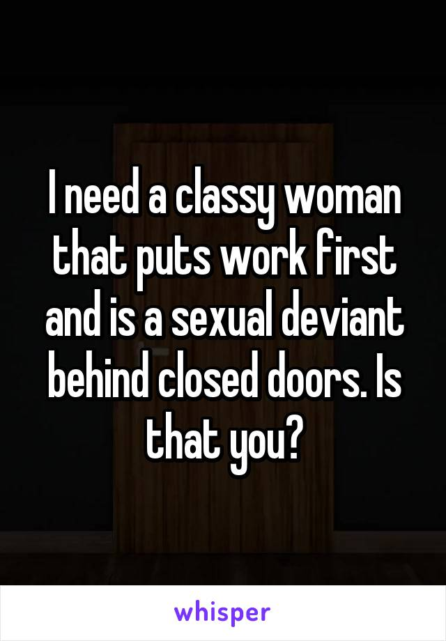 I need a classy woman that puts work first and is a sexual deviant behind closed doors. Is that you?