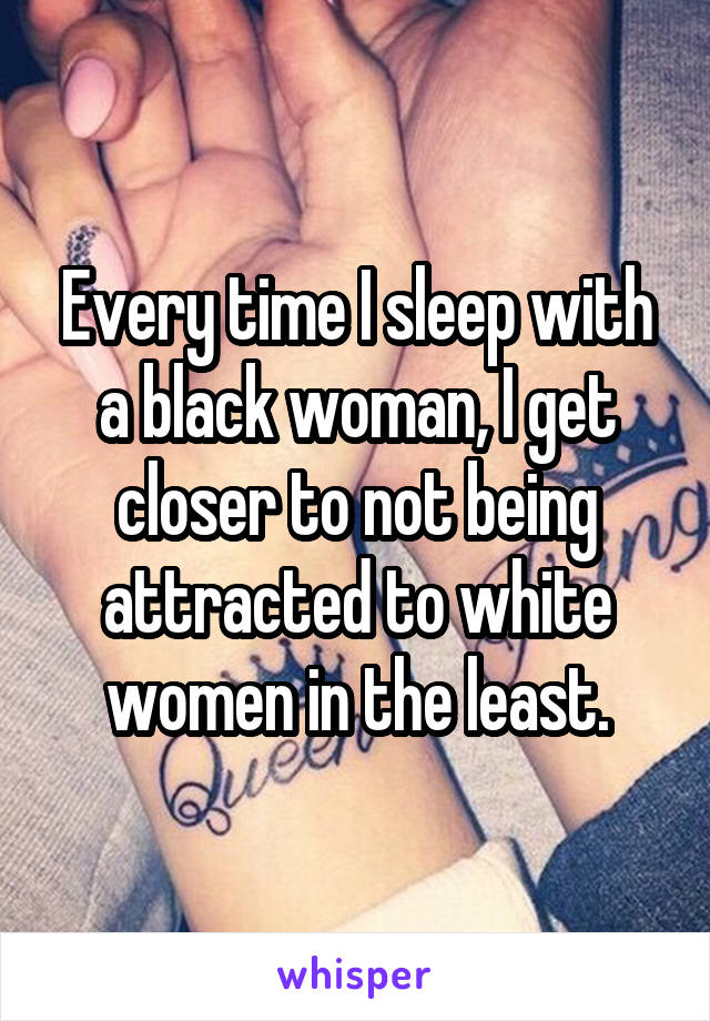 Every time I sleep with a black woman, I get closer to not being attracted to white women in the least.