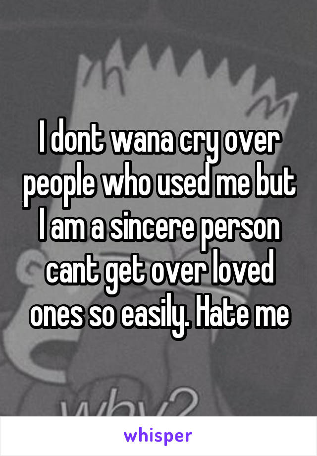 I dont wana cry over people who used me but I am a sincere person cant get over loved ones so easily. Hate me