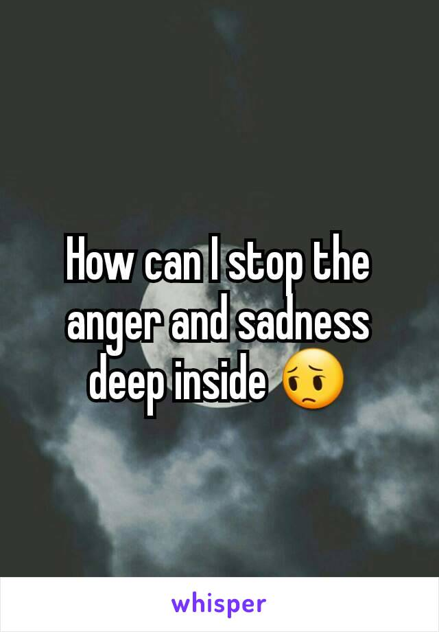 How can I stop the anger and sadness deep inside 😔
