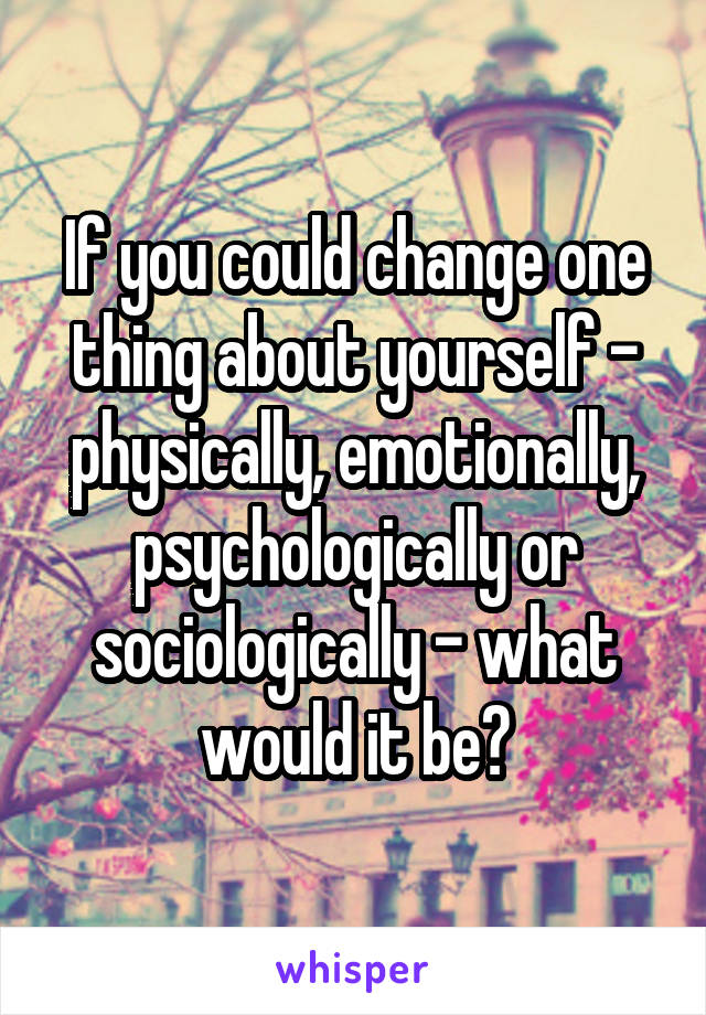 If you could change one thing about yourself - physically, emotionally, psychologically or sociologically - what would it be?