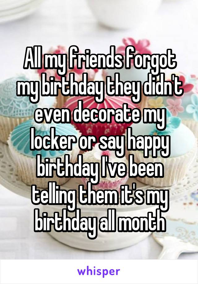 All my friends forgot my birthday they didn't even decorate my locker or say happy birthday I've been telling them it's my birthday all month