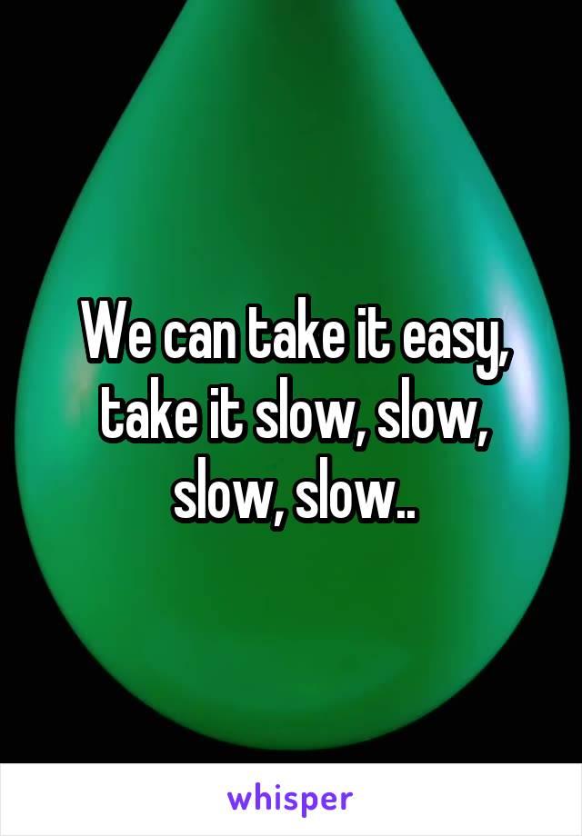 We can take it easy, take it slow, slow, slow, slow..