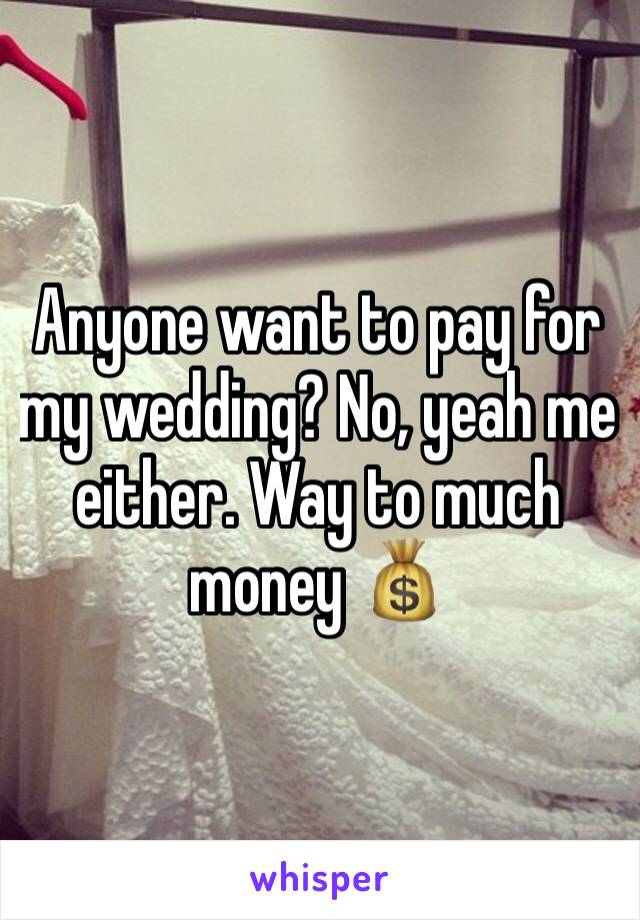 Anyone want to pay for my wedding? No, yeah me either. Way to much money 💰