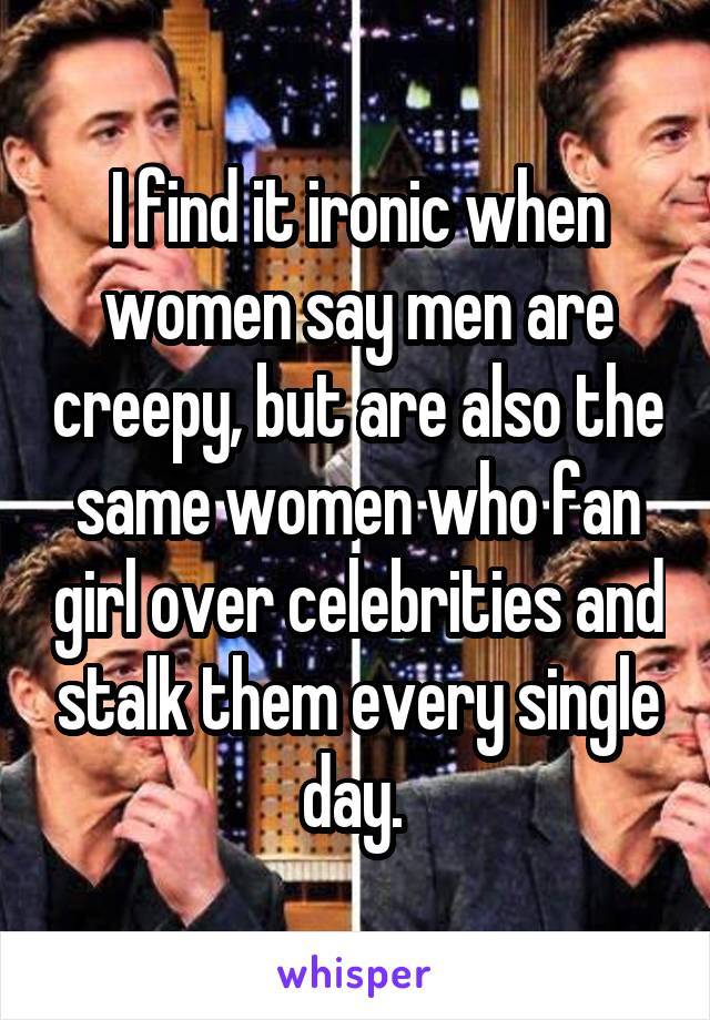 I find it ironic when women say men are creepy, but are also the same women who fan girl over celebrities and stalk them every single day.