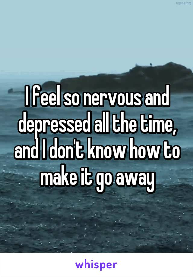 I feel so nervous and depressed all the time, and I don't know how to make it go away