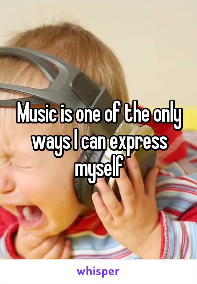 Music is one of the only ways I can express myself