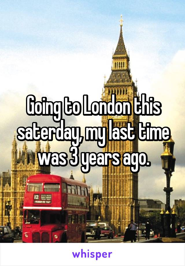 Going to London this saterday, my last time was 3 years ago.
