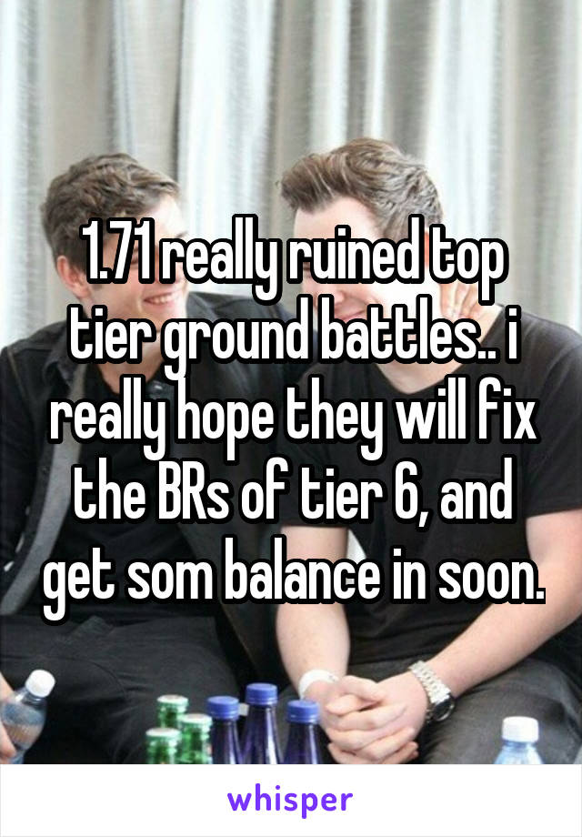 1.71 really ruined top tier ground battles.. i really hope they will fix the BRs of tier 6, and get som balance in soon.
