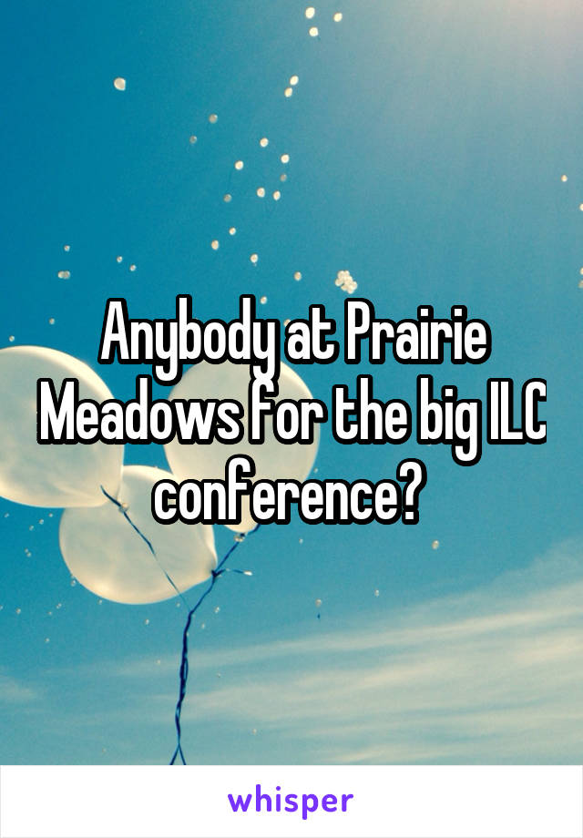 Anybody at Prairie Meadows for the big ILC conference?