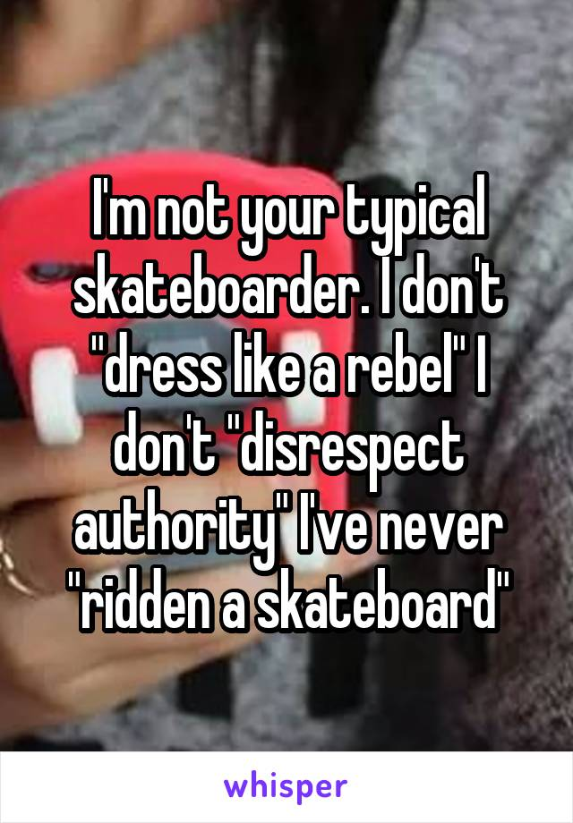 "I'm not your typical skateboarder. I don't ""dress like a rebel"" I don't ""disrespect authority"" I've never ""ridden a skateboard"""