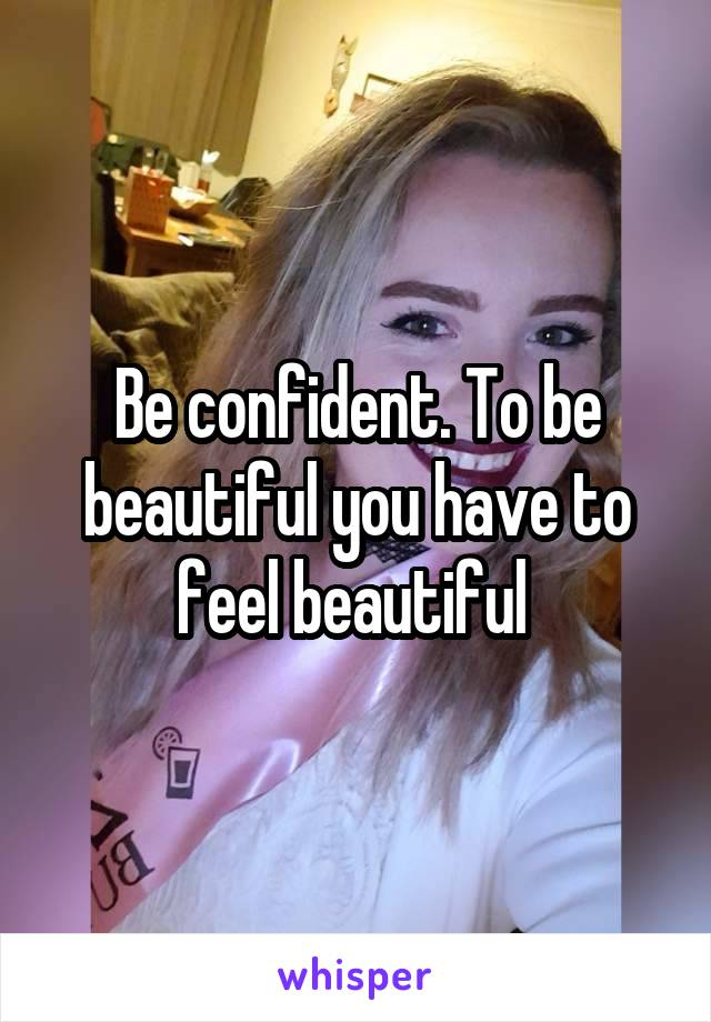 Be confident. To be beautiful you have to feel beautiful