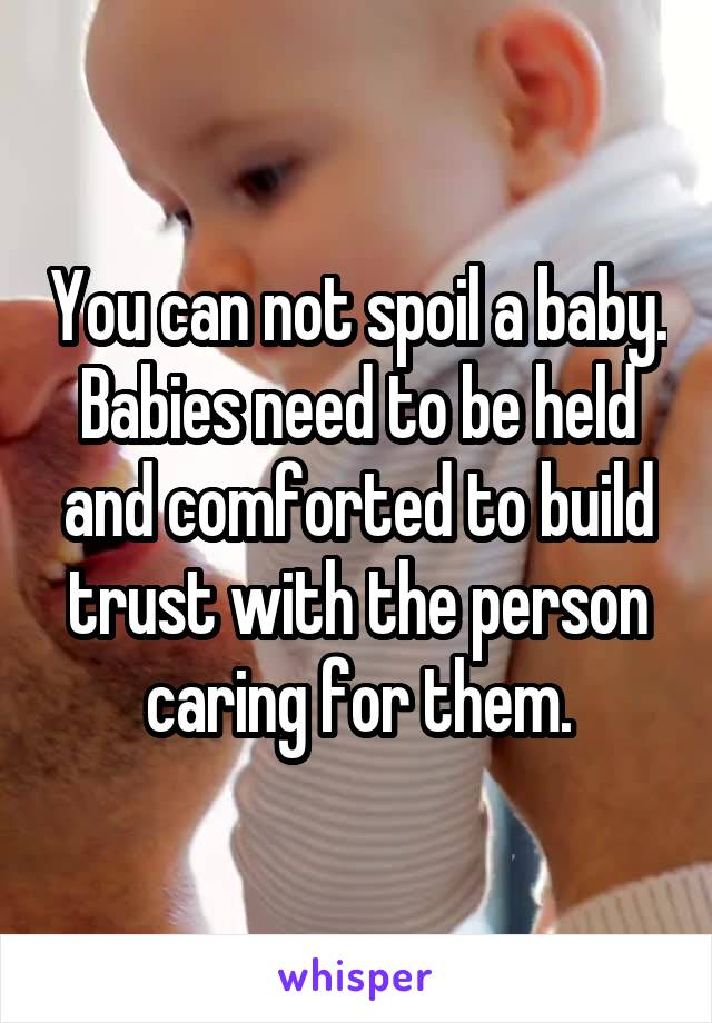 You can not spoil a baby. Babies need to be held and comforted to build trust with the person caring for them.