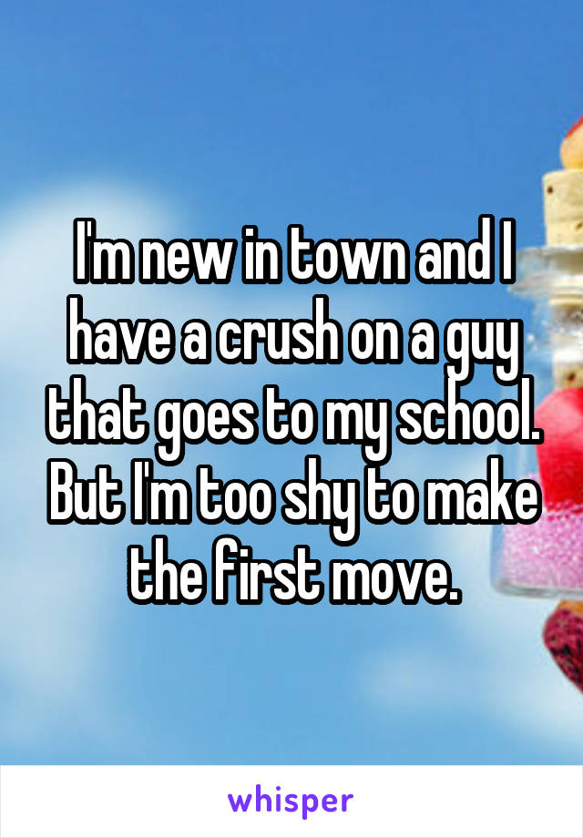I'm new in town and I have a crush on a guy that goes to my school. But I'm too shy to make the first move.