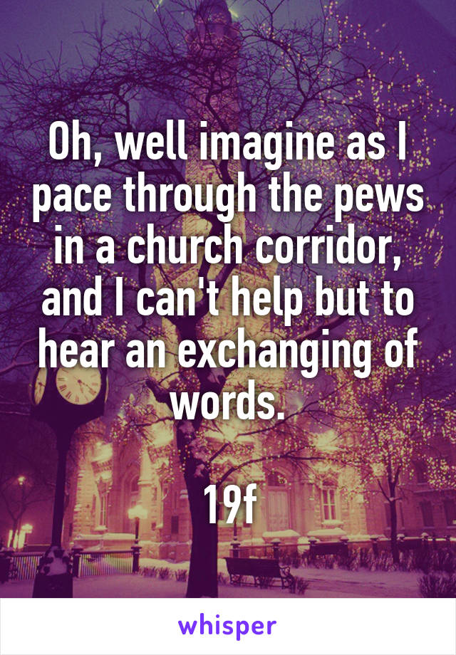 Oh, well imagine as I pace through the pews in a church corridor, and I can't help but to hear an exchanging of words.  19f