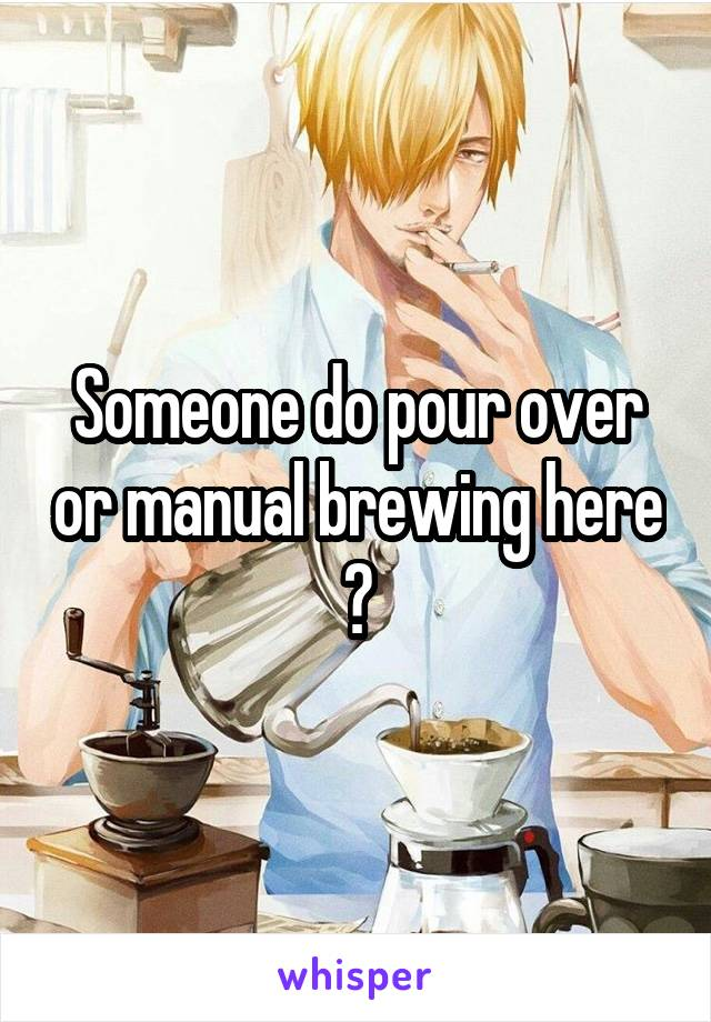 Someone do pour over or manual brewing here ?
