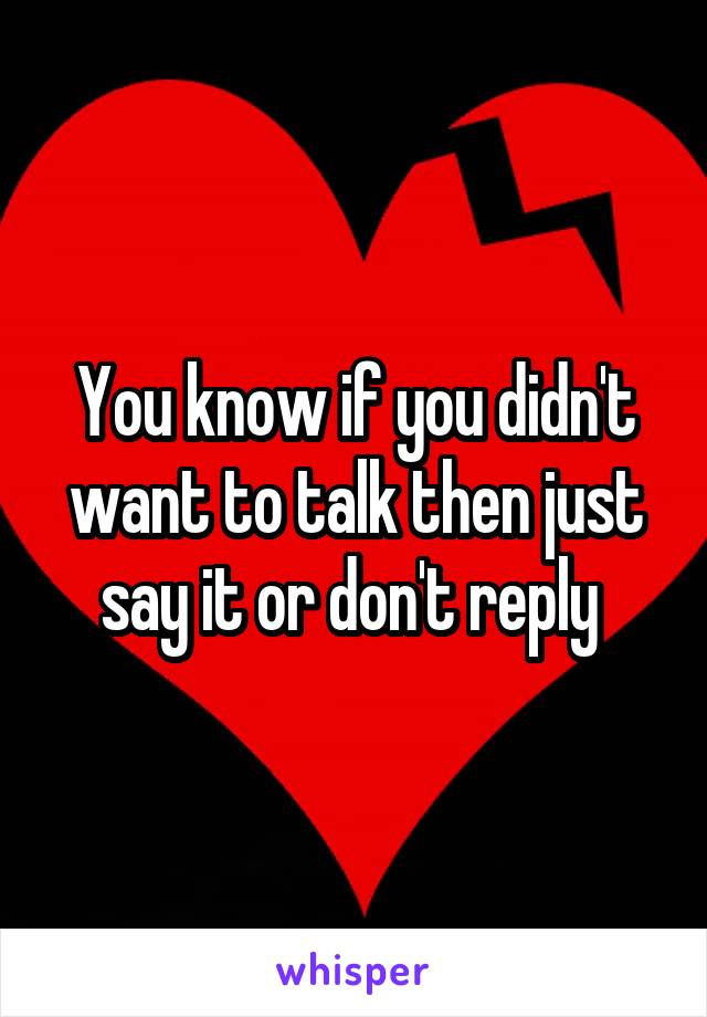 You know if you didn't want to talk then just say it or don't reply