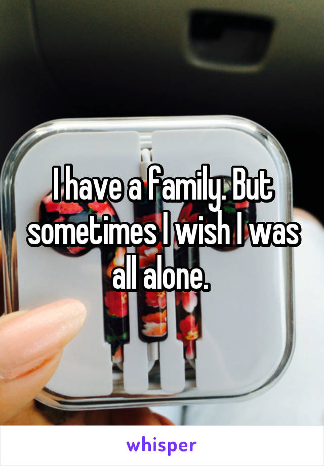 I have a family. But sometimes I wish I was all alone.