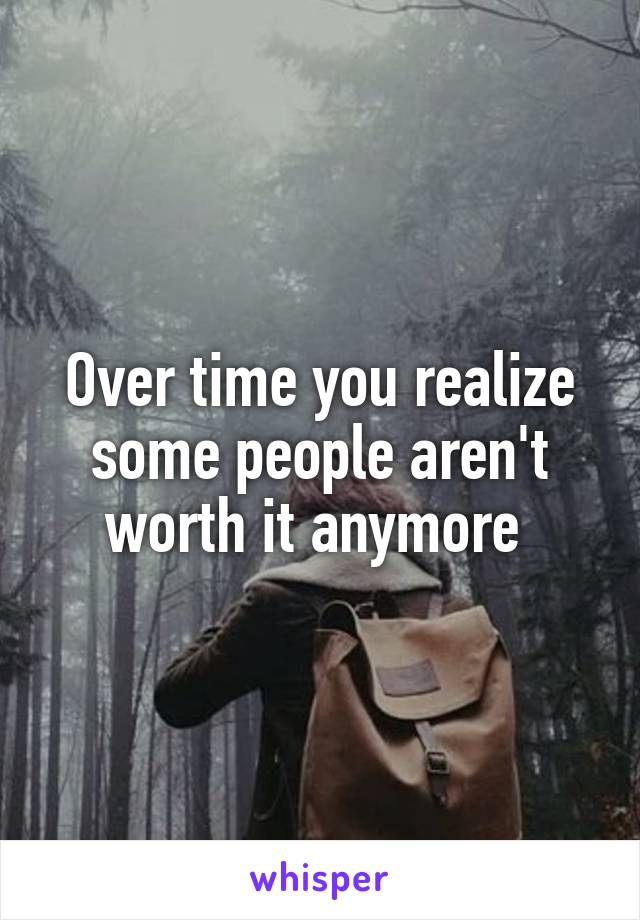 Over time you realize some people aren't worth it anymore
