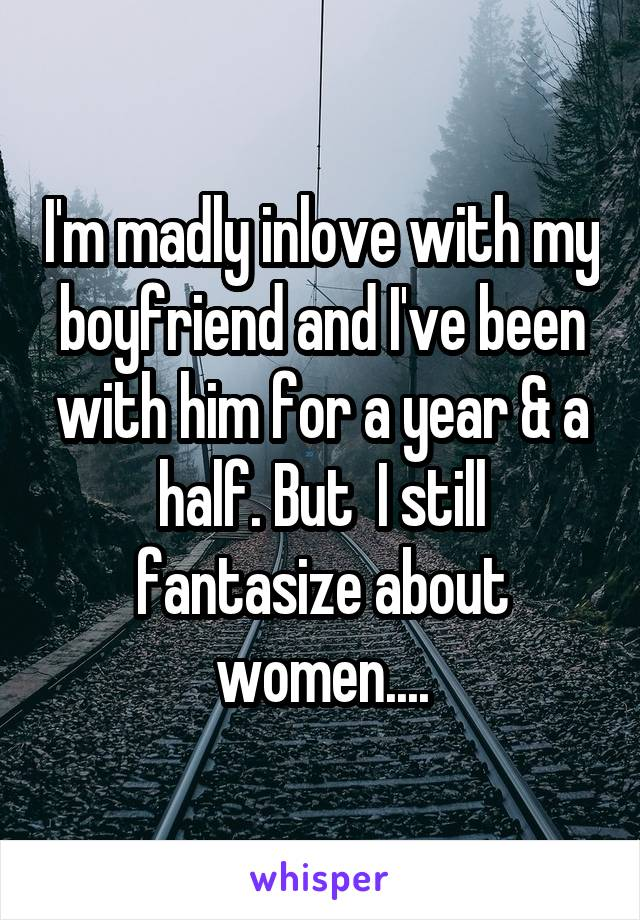 I'm madly inlove with my boyfriend and I've been with him for a year & a half. But  I still fantasize about women....