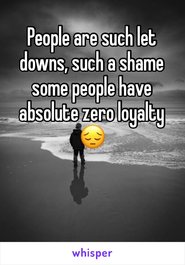 People are such let downs, such a shame some people have absolute zero loyalty 😔