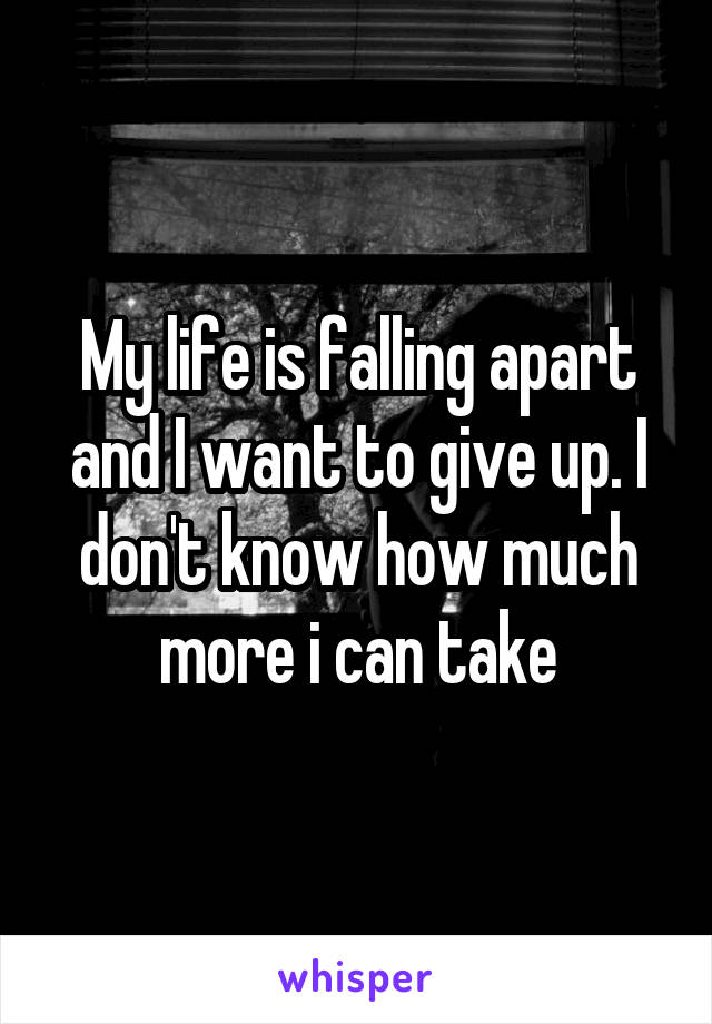 My life is falling apart and I want to give up. I don't know how much more i can take