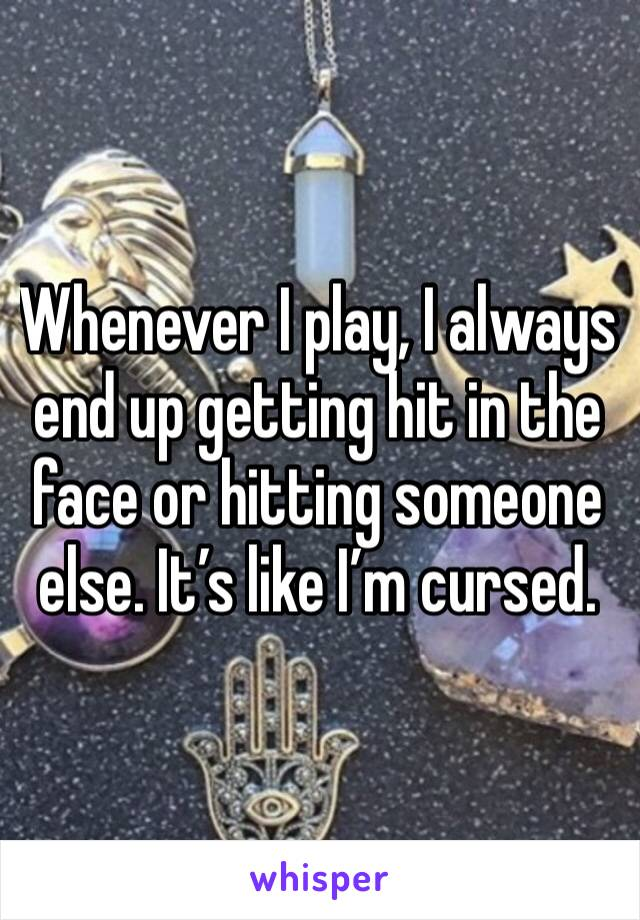 Whenever I play, I always end up getting hit in the face or hitting someone else. It's like I'm cursed.