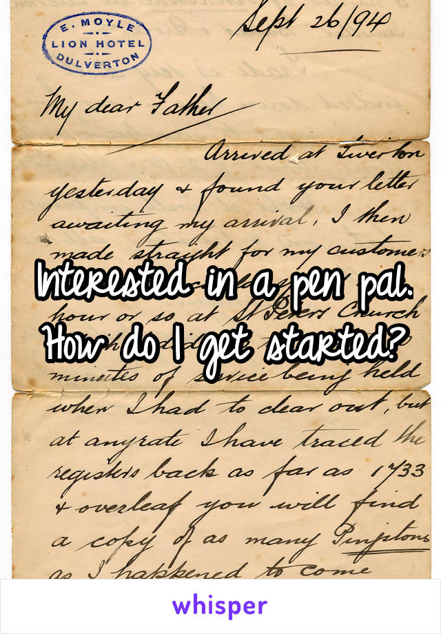 Interested in a pen pal. How do I get started?