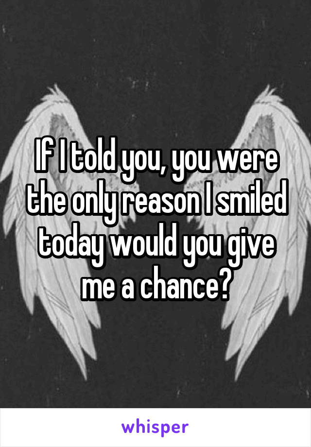 If I told you, you were the only reason I smiled today would you give me a chance?