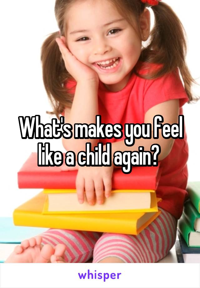 What's makes you feel like a child again?