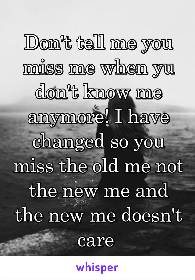 Don't tell me you miss me when yu don't know me anymore! I have changed so you miss the old me not the new me and the new me doesn't care