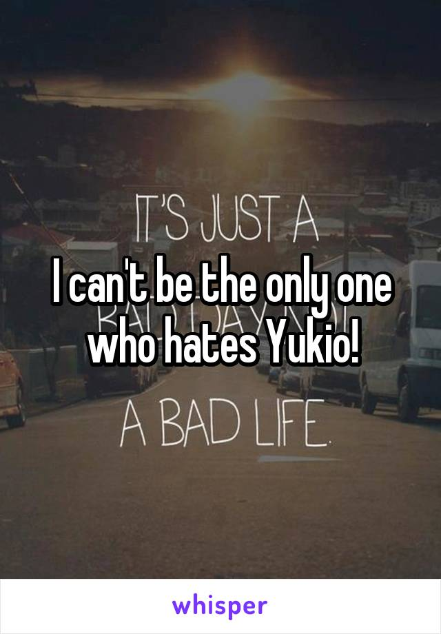 I can't be the only one who hates Yukio!
