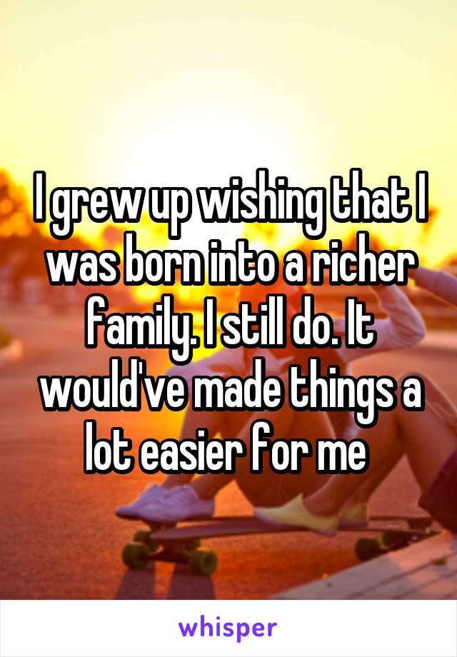 I grew up wishing that I was born into a richer family. I still do. It would've made things a lot easier for me