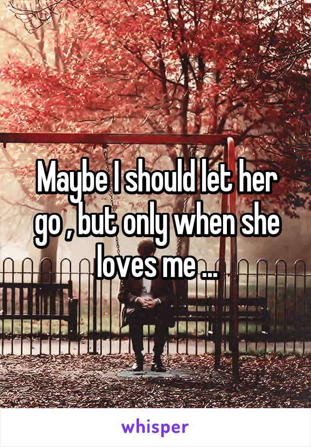 Maybe I should let her go , but only when she loves me ...