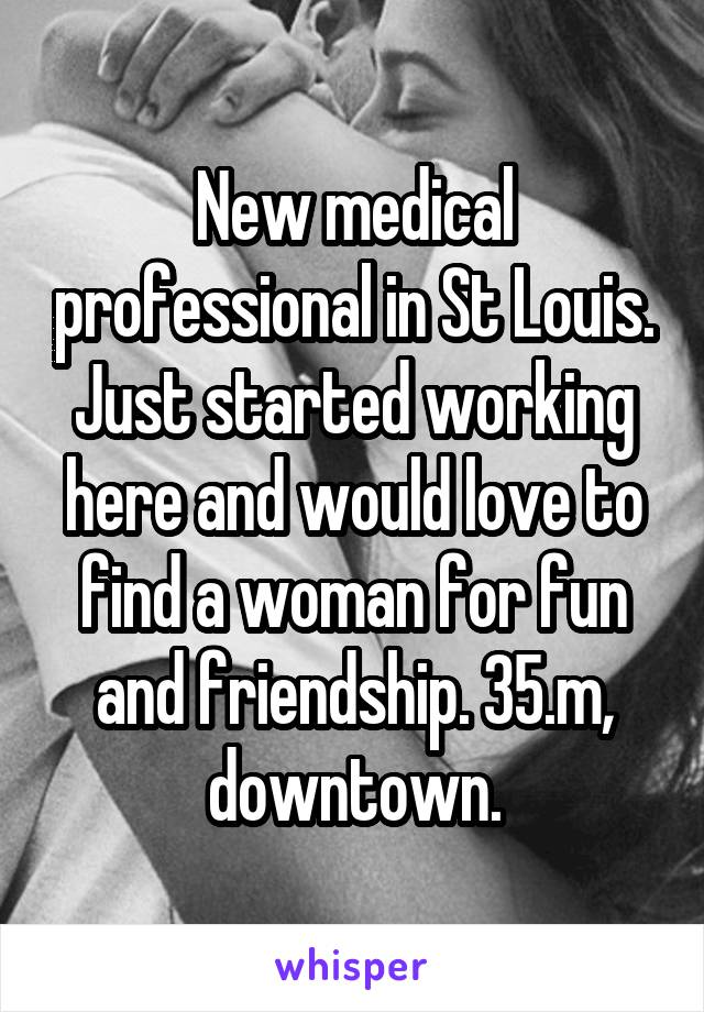 New medical professional in St Louis. Just started working here and would love to find a woman for fun and friendship. 35.m, downtown.