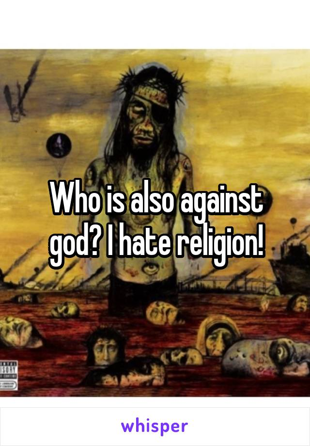 Who is also against god? I hate religion!