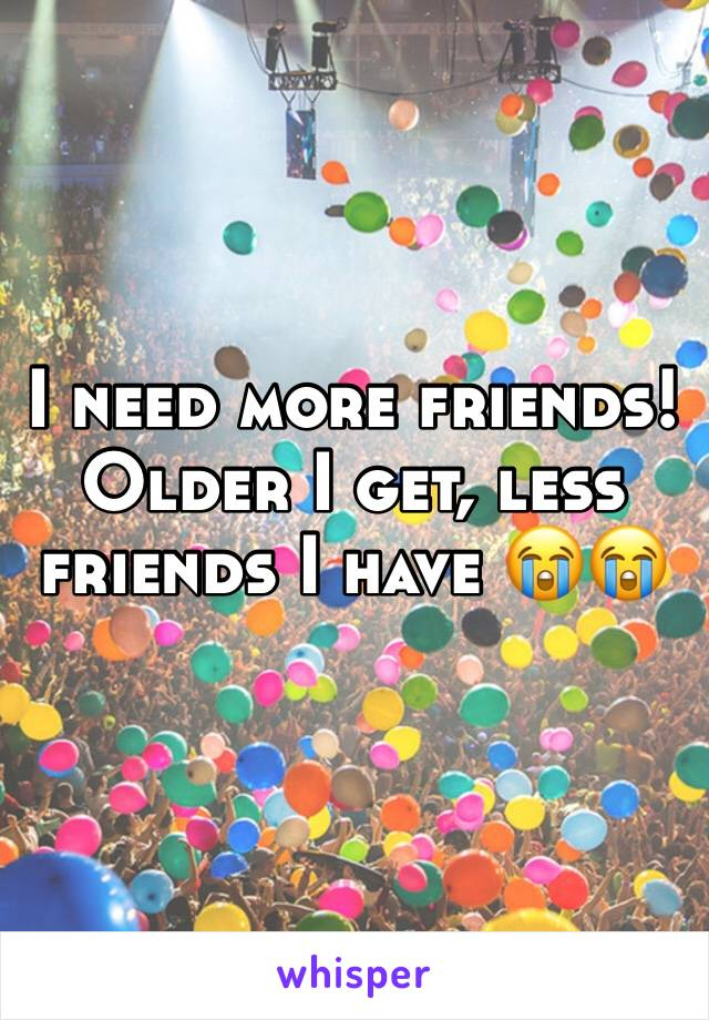 I need more friends! Older I get, less friends I have 😭😭