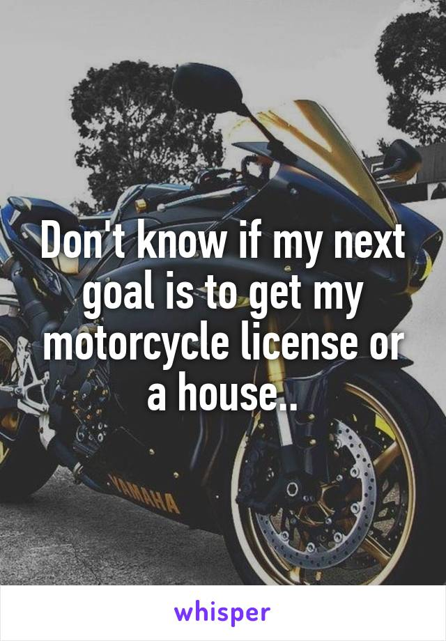 Don't know if my next goal is to get my motorcycle license or a house..