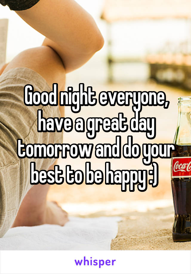 Good night everyone, have a great day tomorrow and do your best to be happy :)